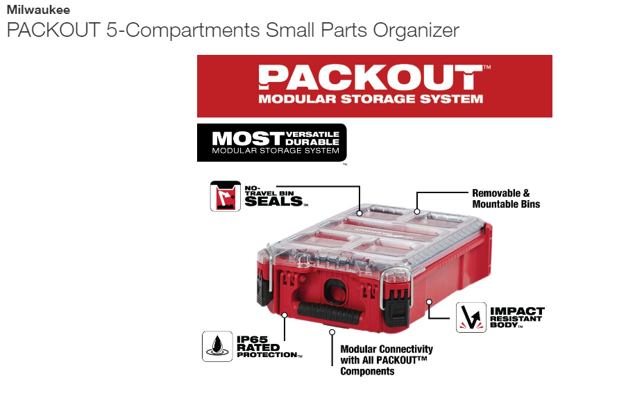 Small Parts Organizer Milwaukee, PACKOUT 5-Compartments Small Parts Organizer<br /> <br /> The PACKOUT modular storage system is the industry's most durble and versatile storage system. The PACKOUT compact organizer is constructed with impact resistant materials so it can withstand harsh jobsite environments. An IP65 rated weather seal protects your tools, accessories, and small parts from rain and other jobsite debris. The small organizer's interior features 5 removable storage bins that are easily mountable on the jobsite for quick access. The transparent lid of the organizer seals the bins to prevent contents from migrating and shifting during transport. Heavy duty latches and reinforced hinges ensure that the compact organizer keeps the contents contained and protected. The PACKOUT modular storage allows users to customize and build their own storage system to easily transport and organize tools and accessories.<br /> <br /> IP65 rated weather seal<br /> No-travel bins seal prevent small part migration between bins<br /> Clear top for easy identification of contents<br /> Integrated screw slots on the back of the bins allow them to be mounted to the wall<br /> Includes 4 small and 1 large bin<br /> Heavy duty latches<br /> Reinforced hinge