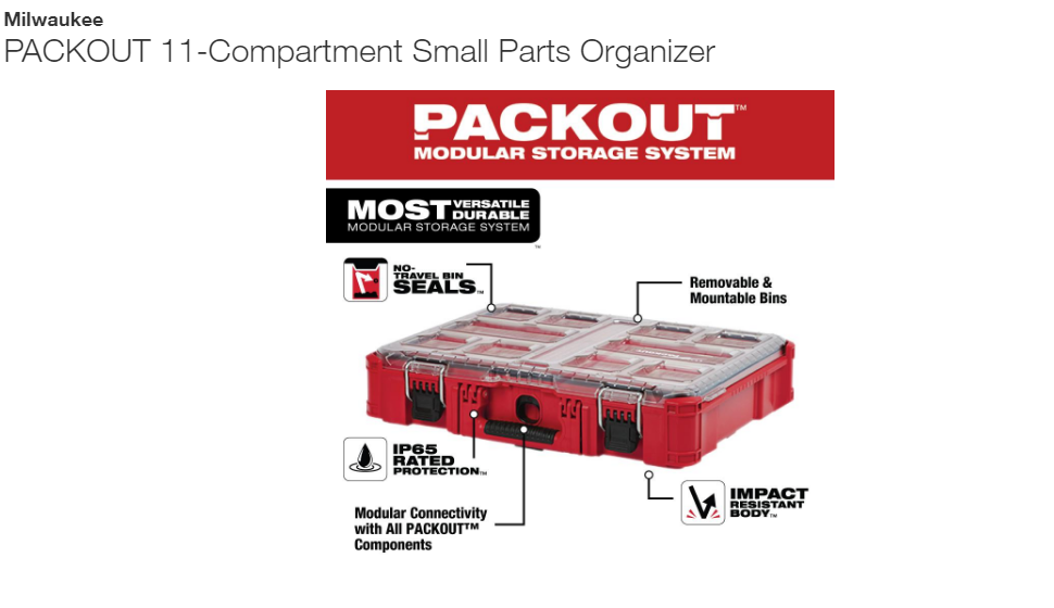 11-Compartment Small Part, Milwaukee,<br /> The PACKOUT modular storage system is the industry's most durble and versatile storage system. The PACKOUT organizer is constructed with impact resistant materials so it can withstand harsh jobsite environments. An IP65 rated weather seal protects tools, accessories, and small parts from rain and other jobsite debris. The organizer's interior features 10 removable storage bins that are easily mountable on the jobsite for quick access. The transparent lid of the organizer seals the bins to prevent contents from migrating and shifting during transport. Heavy duty latches and reinforced hinges ensure that the organizer keeps the contents contained and protected. The PACKOUT modular storage allows users to customize and build their own storage system to easily transport and organize tools and accessories.<br /> <br /> IP65 rated weather seal<br /> No-travel bins seal prevent small part migration between bins<br /> Clear top for easy identification of contents<br /> Integrated center slot for long bits and blades<br /> Integrated screw slots on the back of the bins allow them to be mounted to the wall<br /> Heavy duty latches<br /> Reinforced hinge<br /> Includes 8 small and 2 large bins<br /> Includes: 2 XL removable bins, 8-large removable bins and1 built in for long accessories